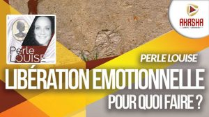 Perle LOUISE | La libération émotionnelle,  pour quoi faire ?
